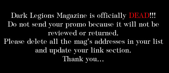 Dark Legions Magazine is officially DEAD! Do not send your promo because it will not be reviewed or returned. Please delete all the mag's addresses in your list and update your link section. Thank you